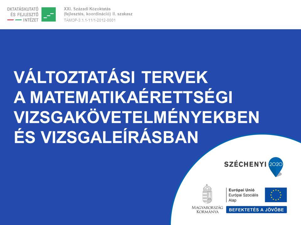 XXI. Századi Közoktatás (fejlesztés, koordináció) II. szakasz TÁMOP-3.1.1-11/1-2012-0001 VÁLTOZTATÁSI TERVEK A MATEMATIKAÉRETTSÉGI VIZSGAKÖVETELMÉNYEK