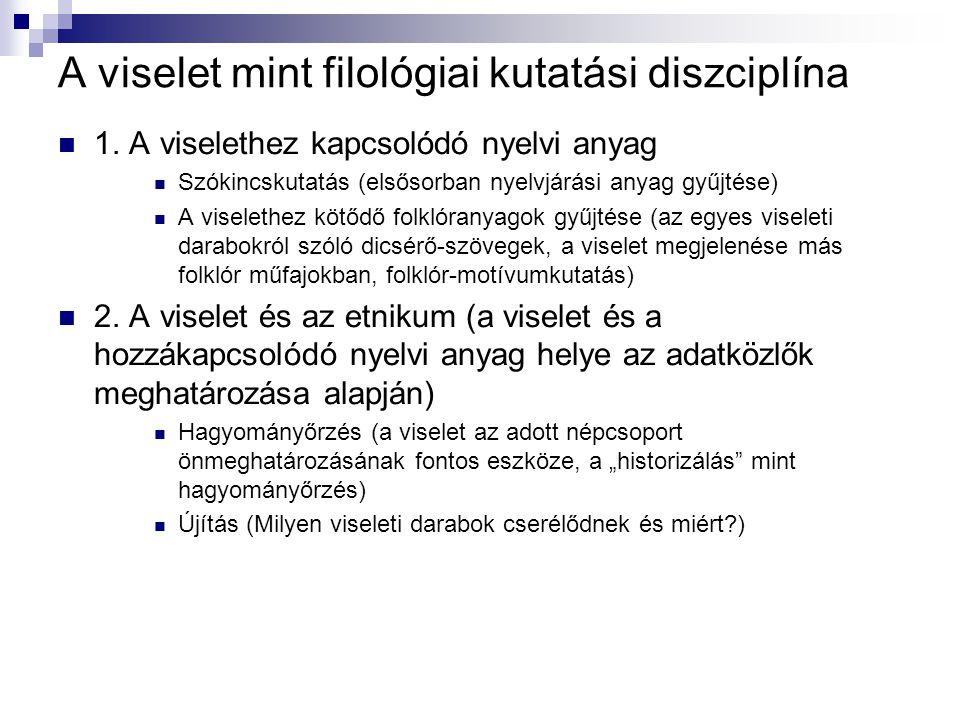 A viselet mint filológiai kutatási diszciplína 1. A viselethez kapcsolódó nyelvi anyag Szókincskutatás (elsősorban nyelvjárási anyag gyűjtése) A visel