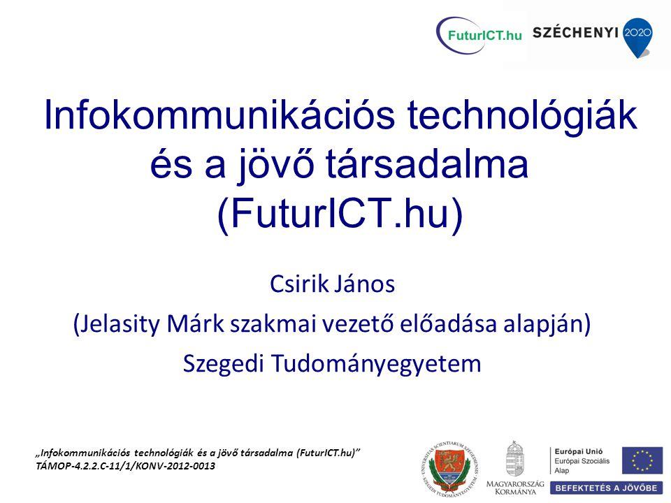 """Infokommunikációs technológiák és a jövő társadalma (FuturICT.hu) Csirik János (Jelasity Márk szakmai vezető előadása alapján) Szegedi Tudományegyetem """"Infokommunikációs technológiák és a jövő társadalma (FuturICT.hu) TÁMOP-4.2.2.C-11/1/KONV-2012-0013"""