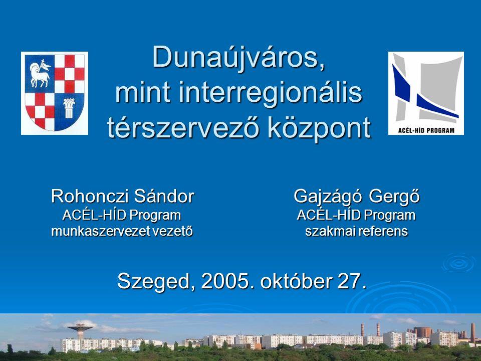 Dunaújváros, mint interregionális térszervező központ Szeged, 2005. október 27. Rohonczi Sándor ACÉL-HÍD Program munkaszervezet vezető Gajzágó Gergő A