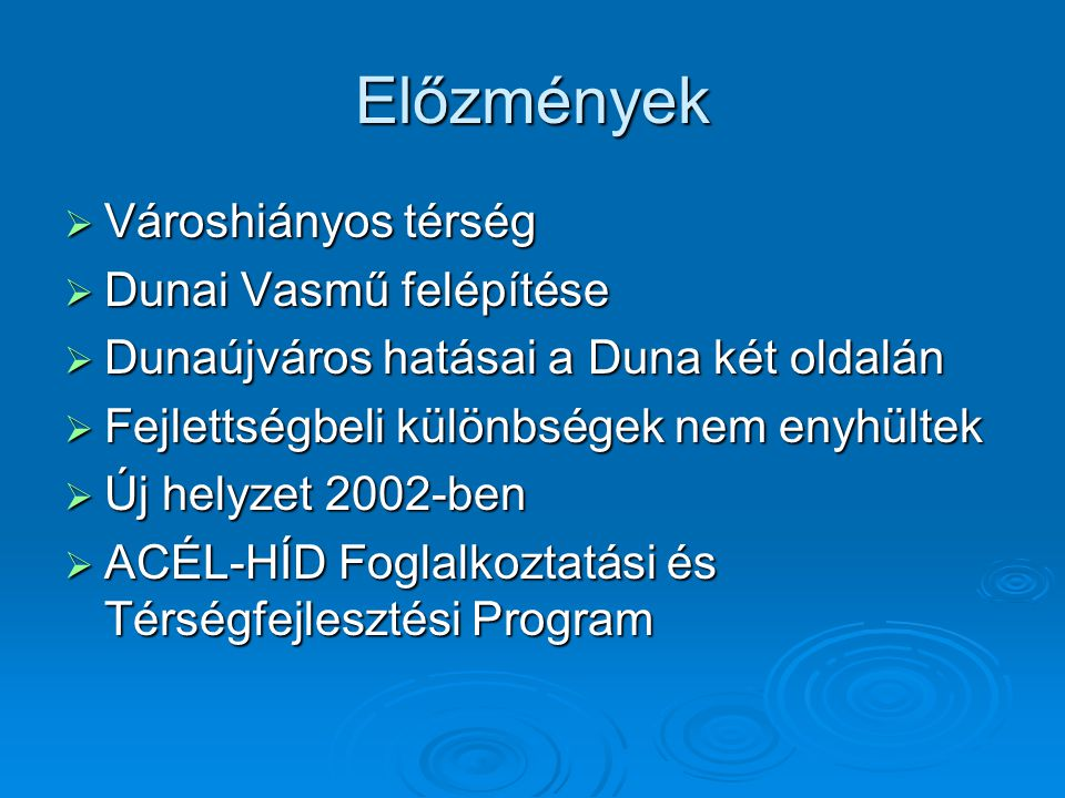 Előzmények  Városhiányos térség  Dunai Vasmű felépítése  Dunaújváros hatásai a Duna két oldalán  Fejlettségbeli különbségek nem enyhültek  Új helyzet 2002-ben  ACÉL-HÍD Foglalkoztatási és Térségfejlesztési Program