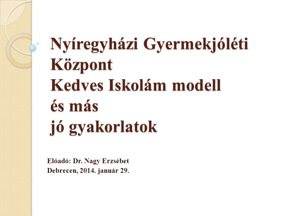 Nyíregyházi Gyermekjóléti Központ Kedves Iskolám modell és más jó gyakorlatok Előadó: Dr. Nagy Erzsébet Debrecen, 2014. január 29.