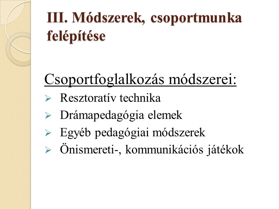 III. Módszerek, csoportmunka felépítése Csoportfoglalkozás módszerei:  Resztoratív technika  Drámapedagógia elemek  Egyéb pedagógiai módszerek  Ön