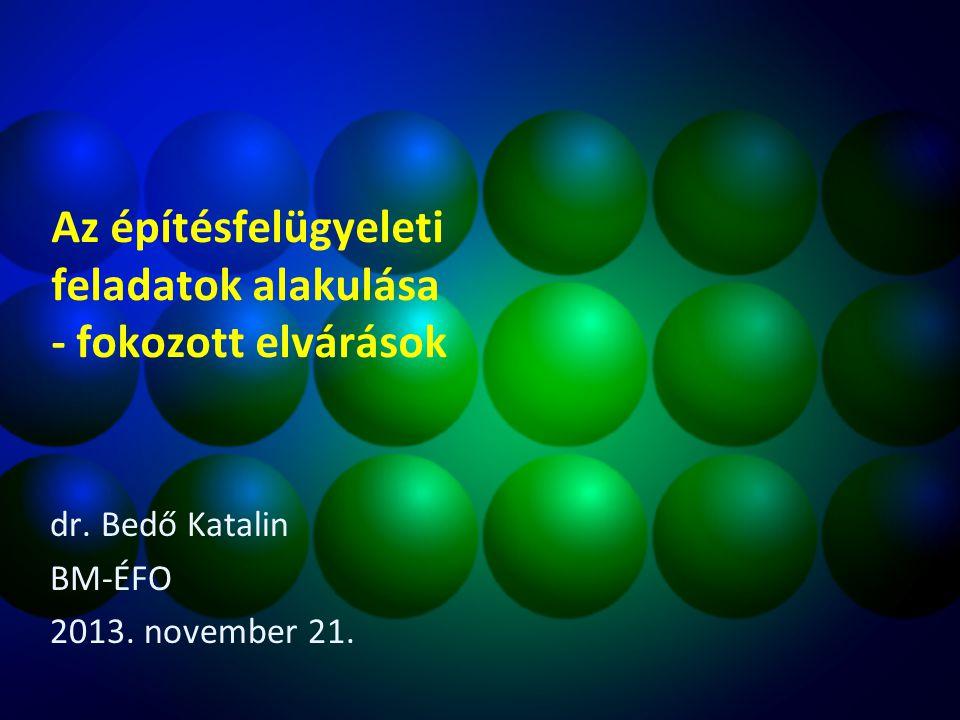 Az építésfelügyeleti feladatok alakulása - fokozott elvárások dr. Bedő Katalin BM-ÉFO 2013. november 21.