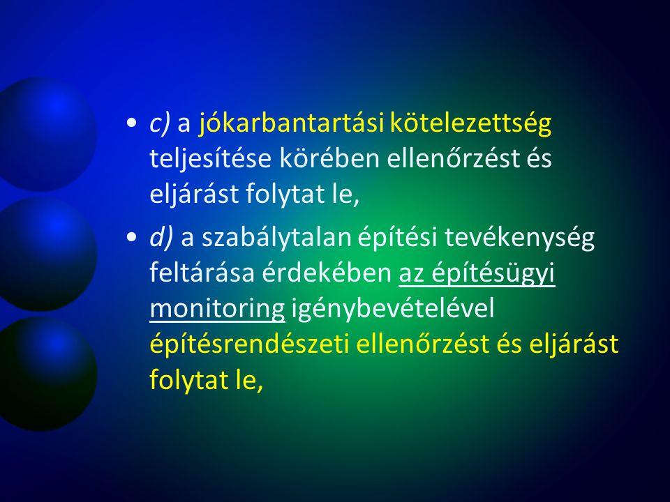 c) a jókarbantartási kötelezettség teljesítése körében ellenőrzést és eljárást folytat le, d) a szabálytalan építési tevékenység feltárása érdekében a