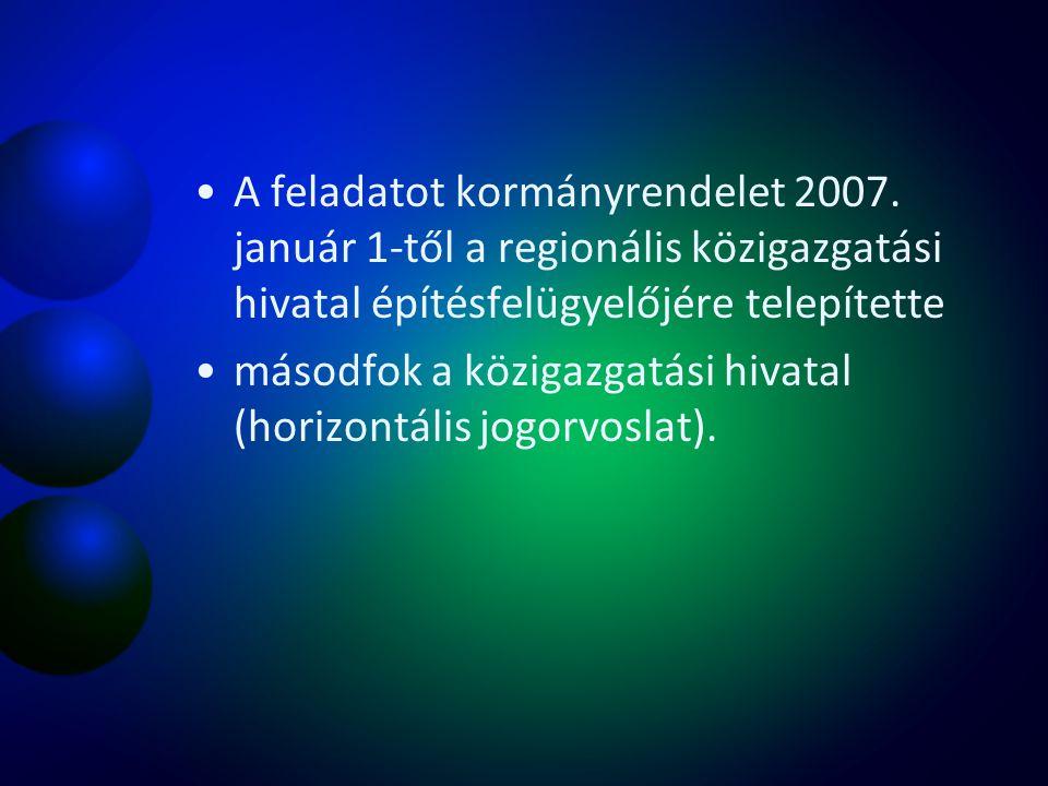 A feladatot kormányrendelet 2007. január 1-től a regionális közigazgatási hivatal építésfelügyelőjére telepítette másodfok a közigazgatási hivatal (ho
