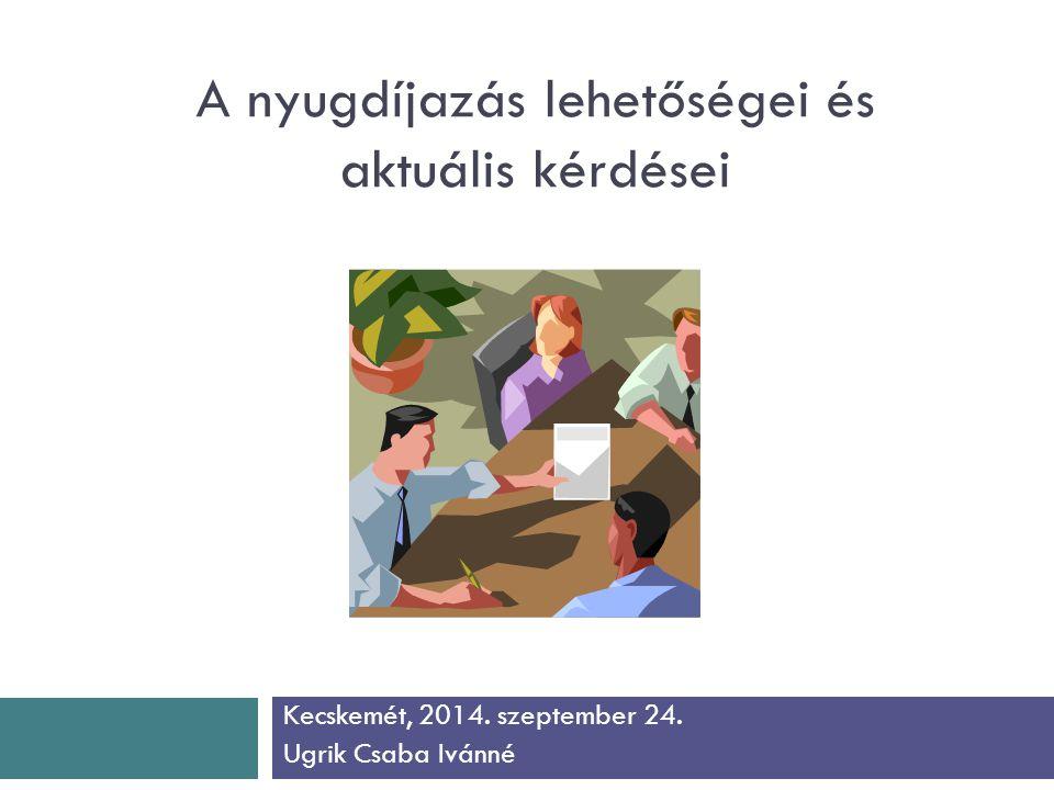 A nyugdíjazás lehetőségei és aktuális kérdései Kecskemét, 2014. szeptember 24. Ugrik Csaba Ivánné