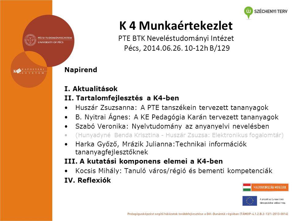 K 4 Munkaértekezlet PTE BTK Neveléstudományi Intézet Pécs, 2014.06.26. 10-12h B/129 Napirend I. Aktualitások II. Tartalomfejlesztés a K4-ben Huszár Zs