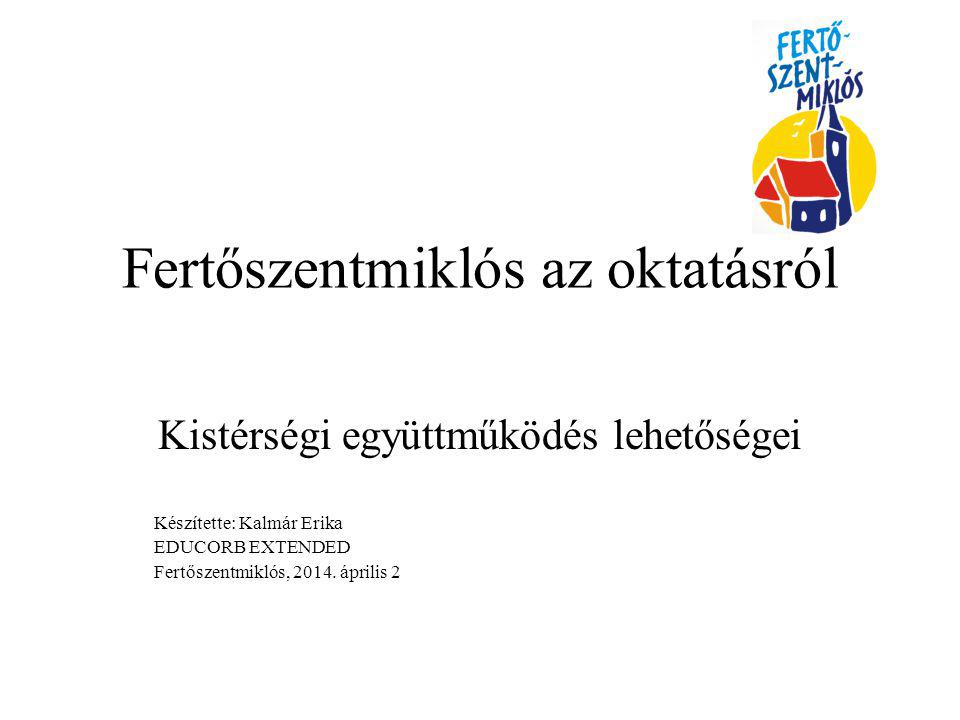 Fertőszentmiklós az oktatásról Kistérségi együttműködés lehetőségei Készítette: Kalmár Erika EDUCORB EXTENDED Fertőszentmiklós, 2014. április 2