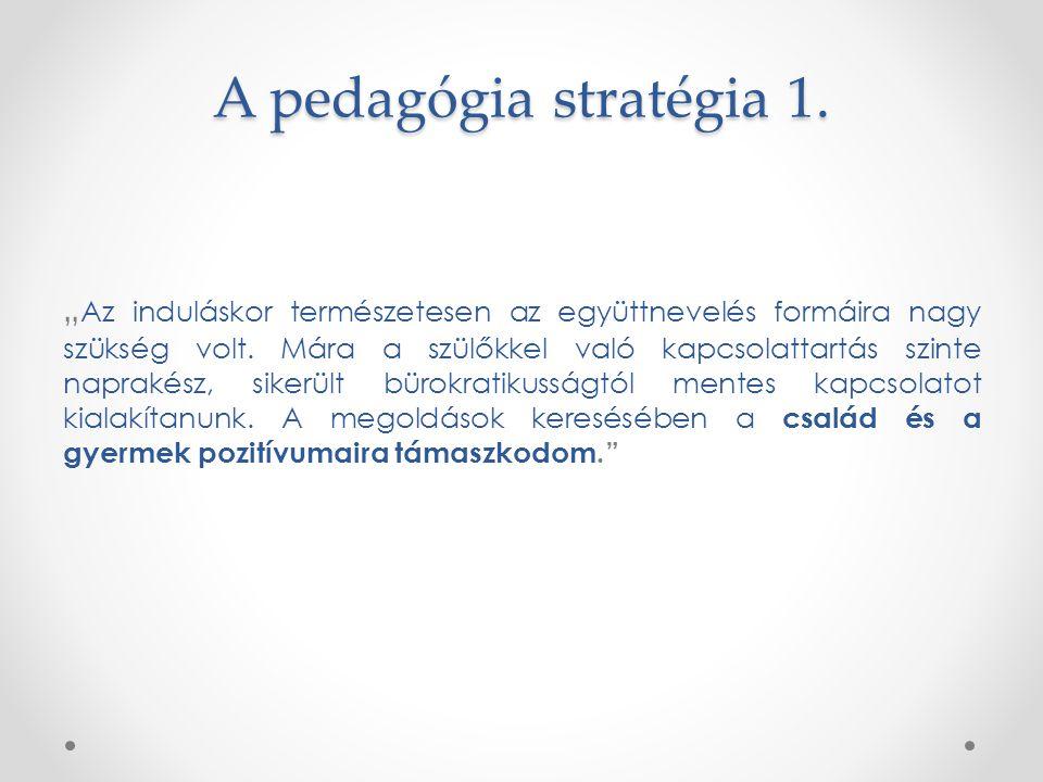 """A pedagógia stratégia 1. """" Az induláskor természetesen az együttnevelés formáira nagy szükség volt. Mára a szülőkkel való kapcsolattartás szinte napra"""