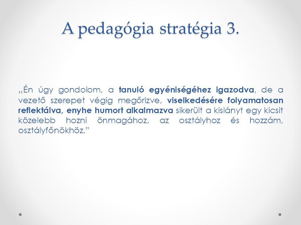 """A pedagógia stratégia 3. """" Én úgy gondolom, a tanuló egyéniségéhez igazodva, de a vezető szerepet végig megőrizve, viselkedésére folyamatosan reflektá"""