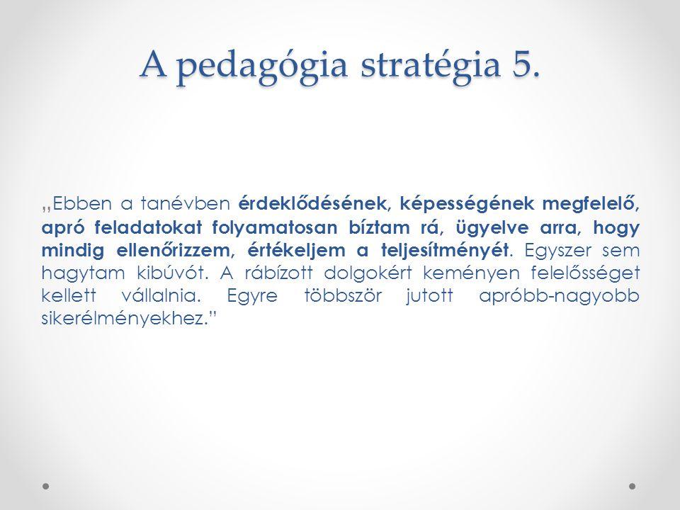 """A pedagógia stratégia 5. """" Ebben a tanévben érdeklődésének, képességének megfelelő, apró feladatokat folyamatosan bíztam rá, ügyelve arra, hogy mindig"""