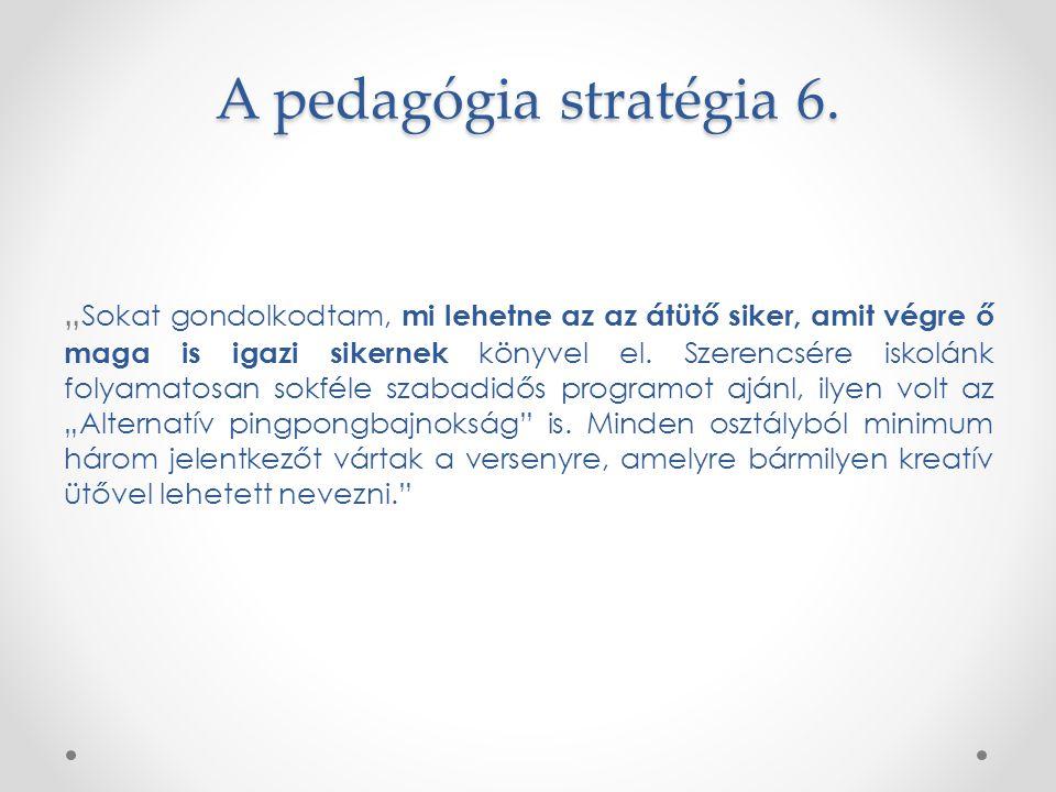 """A pedagógia stratégia 6. """" Sokat gondolkodtam, mi lehetne az az átütő siker, amit végre ő maga is igazi sikernek könyvel el. Szerencsére iskolánk foly"""