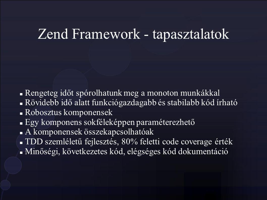 Zend Framework - tapasztalatok Rengeteg időt spórolhatunk meg a monoton munkákkal Rövidebb idő alatt funkciógazdagabb és stabilabb kód írható Robosztus komponensek Egy komponens sokféleképpen paraméterezhető A komponensek összekapcsolhatóak TDD szemléletű fejlesztés, 80% feletti code coverage érték Minőségi, következetes kód, elégséges kód dokumentáció