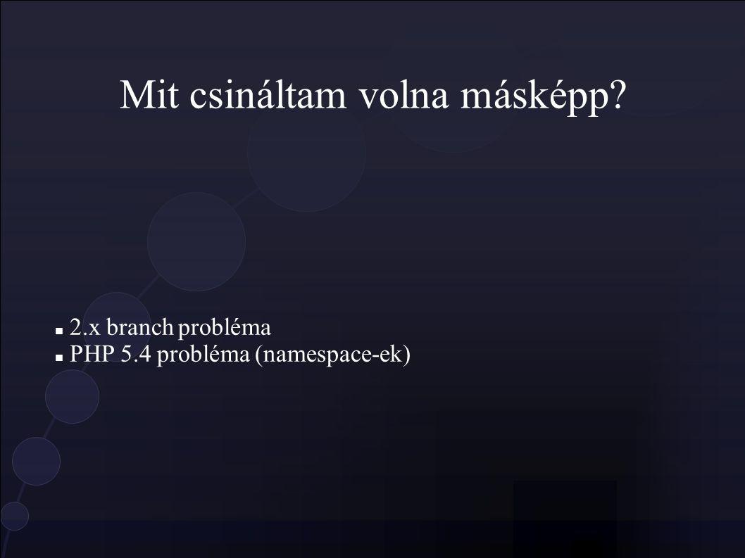 Mit csináltam volna másképp 2.x branch probléma PHP 5.4 probléma (namespace-ek)