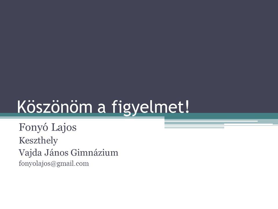 Köszönöm a figyelmet! Fonyó Lajos Keszthely Vajda János Gimnázium fonyolajos@gmail.com