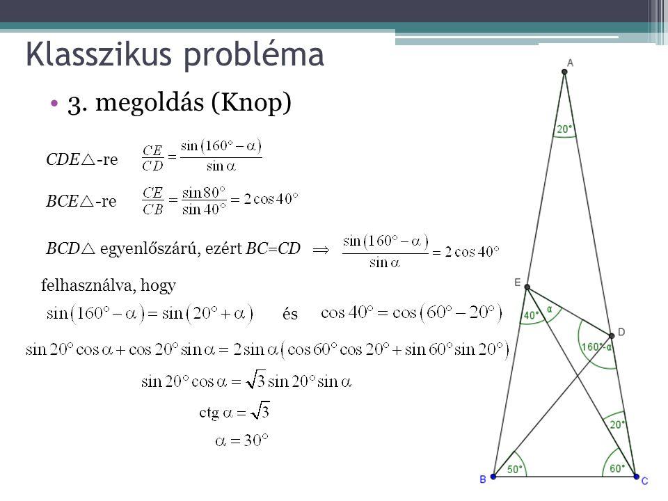 Klasszikus probléma 3. megoldás (Knop) CDE  -re BCE  -re BCD  egyenlőszárú, ezért BC=CD  felhasználva, hogy és