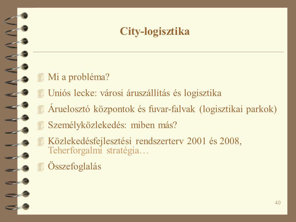 40 4 Mi a probléma? 4 Uniós lecke: városi áruszállítás és logisztika 4 Áruelosztó központok és fuvar-falvak (logisztikai parkok) 4 Személyközlekedés: