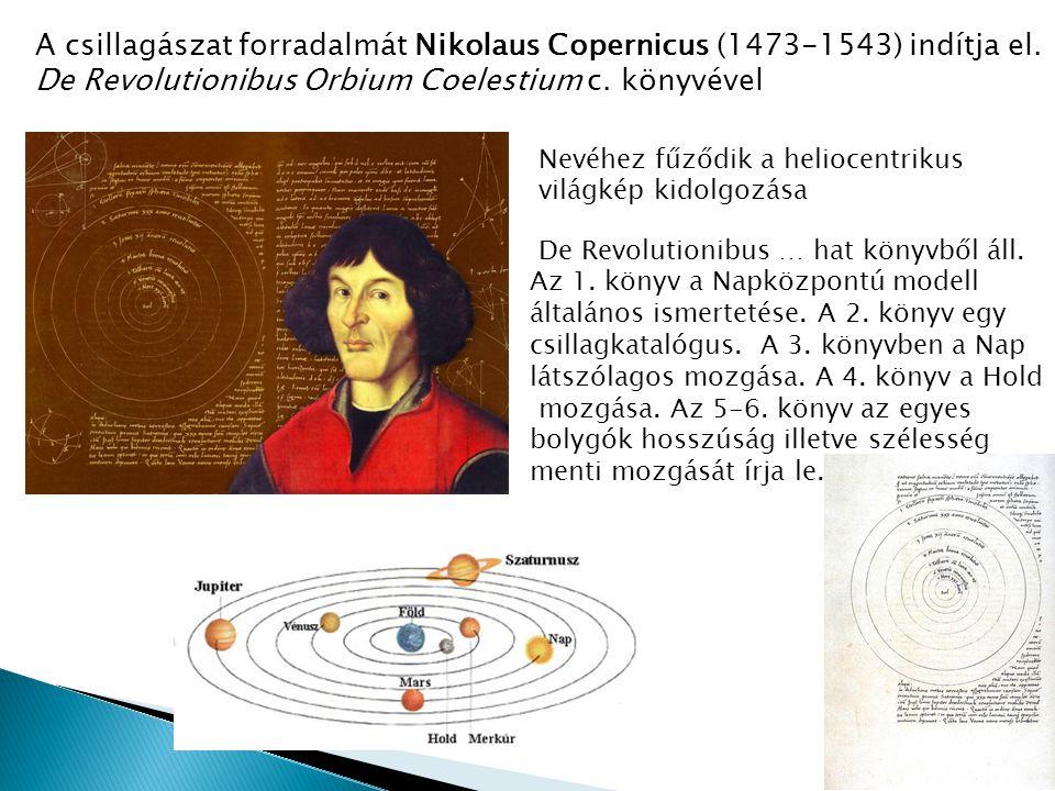 A csillagászat forradalmát Nikolaus Copernicus (1473-1543) indítja el. De Revolutionibus Orbium Coelestium c. könyvével Nevéhez fűződik a heliocentrik