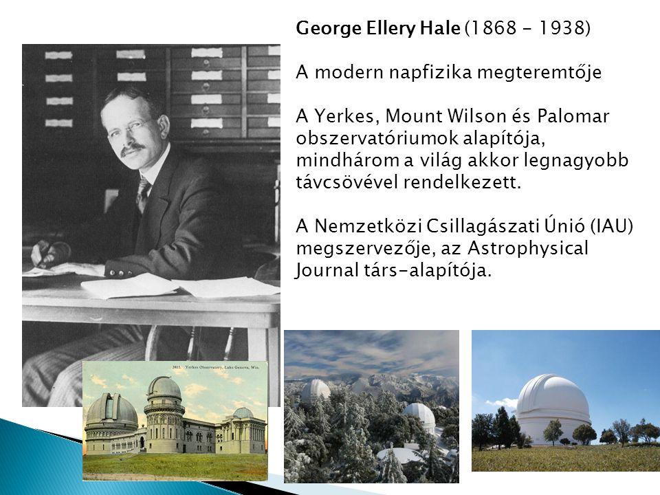 George Ellery Hale (1868 - 1938) A modern napfizika megteremtője A Yerkes, Mount Wilson és Palomar obszervatóriumok alapítója, mindhárom a világ akkor