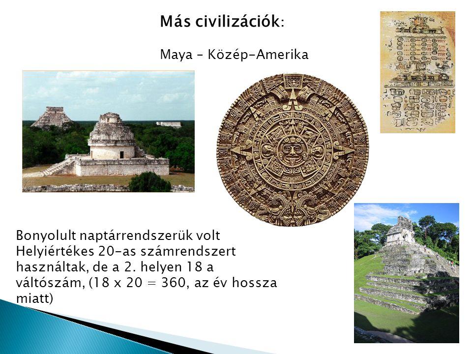 Más civilizációk : Maya – Közép-Amerika Bonyolult naptárrendszerük volt Helyiértékes 20-as számrendszert használtak, de a 2. helyen 18 a váltószám, (1