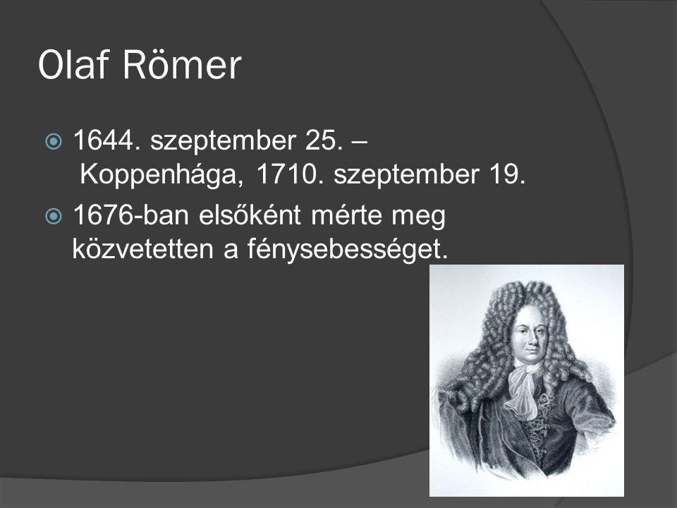 Olaf Römer  1644. szeptember 25. – Koppenhága, 1710. szeptember 19.  1676-ban elsőként mérte meg közvetetten a fénysebességet.