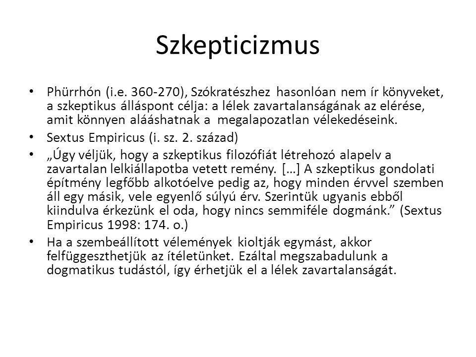 Szkepticizmus Phürrhón (i.e. 360-270), Szókratészhez hasonlóan nem ír könyveket, a szkeptikus álláspont célja: a lélek zavartalanságának az elérése, a