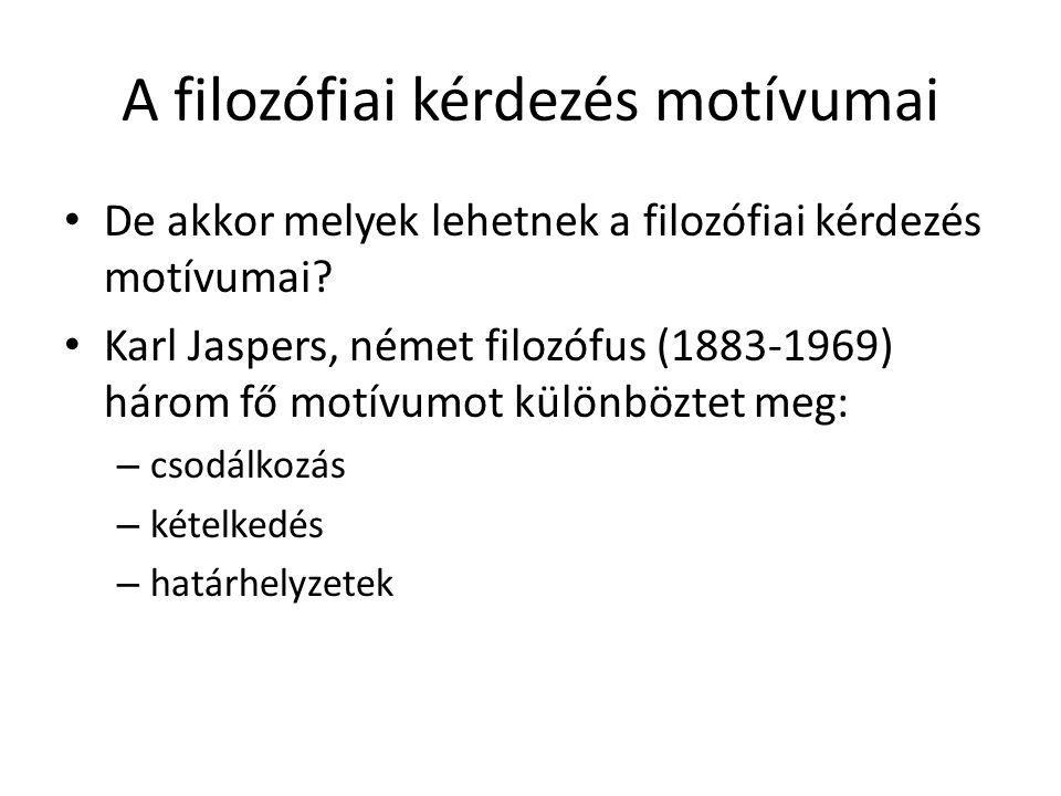 A filozófiai kérdezés motívumai De akkor melyek lehetnek a filozófiai kérdezés motívumai? Karl Jaspers, német filozófus (1883-1969) három fő motívumot