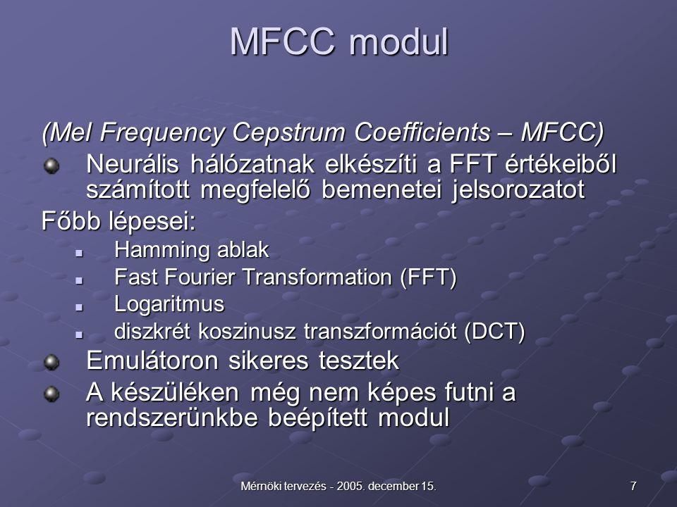 7Mérnöki tervezés - 2005. december 15. MFCC modul (Mel Frequency Cepstrum Coefficients – MFCC) Neurális hálózatnak elkészíti a FFT értékeiből számítot