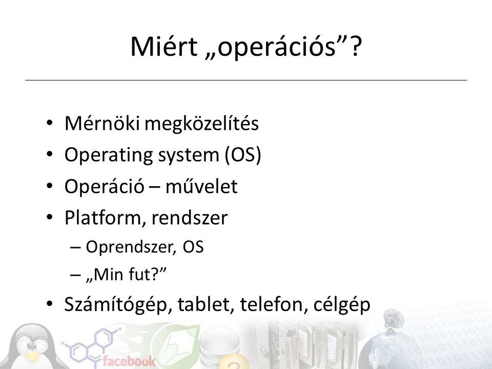 """Miért """"operációs""""? Mérnöki megközelítés Operating system (OS) Operáció – művelet Platform, rendszer – Oprendszer, OS – """"Min fut?"""" Számítógép, tablet,"""