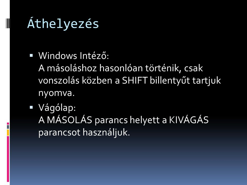 Áthelyezés  Windows Intéző: A másoláshoz hasonlóan történik, csak vonszolás közben a SHIFT billentyűt tartjuk nyomva.  Vágólap: A MÁSOLÁS parancs he