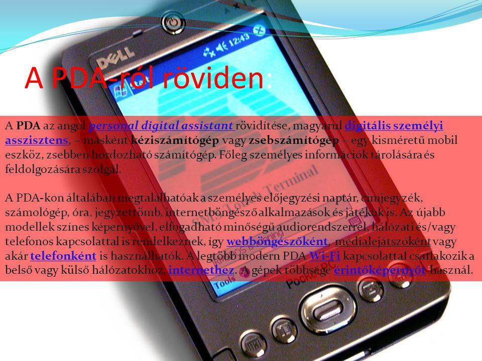 A PDA-ról röviden: A PDA az angol personal digital assistant rövidítése, magyarul digitális személyi asszisztens, – másként kéziszámítógép vagy zsebsz