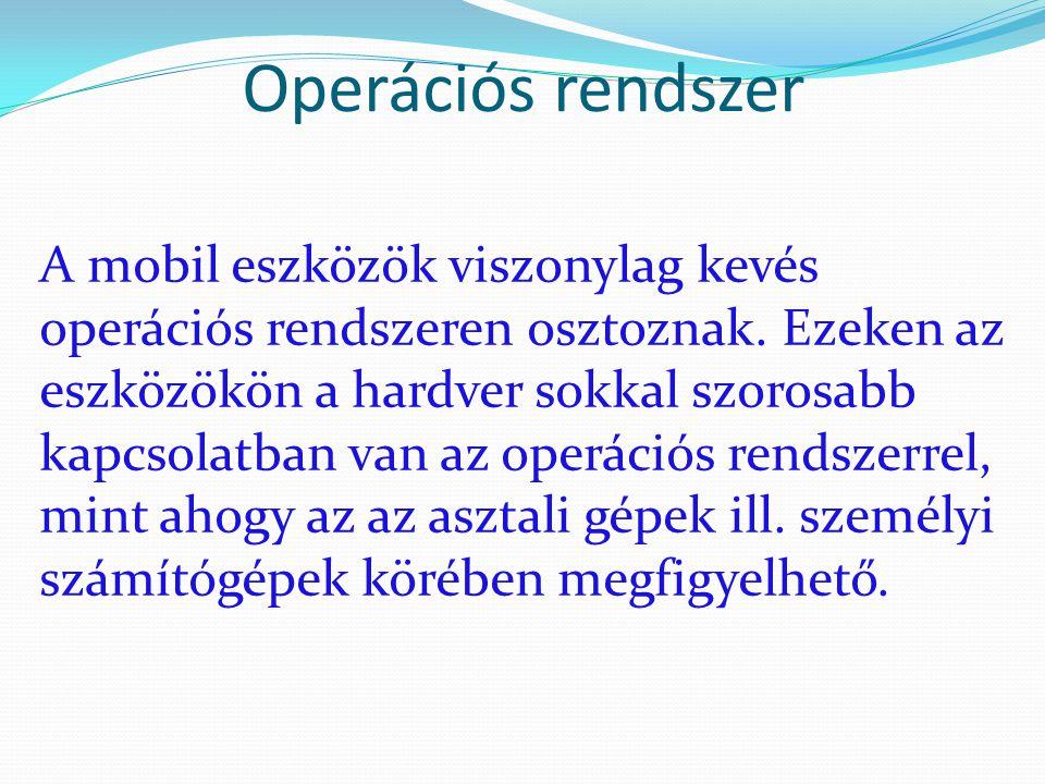 Operációs rendszer A mobil eszközök viszonylag kevés operációs rendszeren osztoznak. Ezeken az eszközökön a hardver sokkal szorosabb kapcsolatban van
