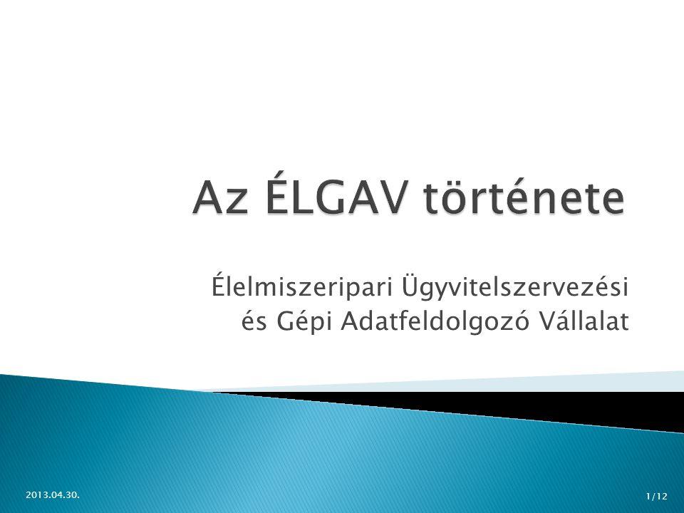  Élelmezésügyi Minisztérium Értékesítő Vállalata (1959)  GAV, SGAV  Megalakul az ÉLGAV (1964)  1967 számítógépek megjelenése  (mai napig is?) 2013.04.30.
