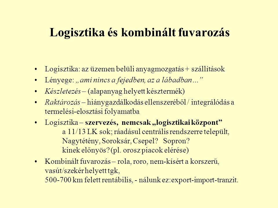 """Logisztika: az üzemen belüli anyagmozgatás + szállítások Lényege: """"ami nincs a fejedben, az a lábadban… Készletezés – (alapanyag helyett késztermék) Raktározás – hiánygazdálkodás ellenszeréből / integrálódás a termelési-elosztási folyamatba Logisztika – szervezés, nemcsak """"logisztikai központ a 11/13 LK sok; ráadásul centrális rendszerre települt, Nagytétény, Soroksár, Csepel."""