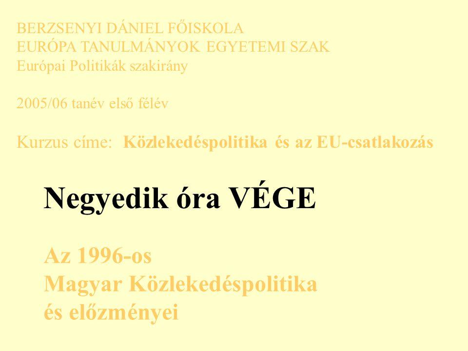 BERZSENYI DÁNIEL FŐISKOLA EURÓPA TANULMÁNYOK EGYETEMI SZAK Európai Politikák szakirány 2005/06 tanév első félév Kurzus címe: Közlekedéspolitika és az EU-csatlakozás Negyedik óra VÉGE Az 1996-os Magyar Közlekedéspolitika és előzményei