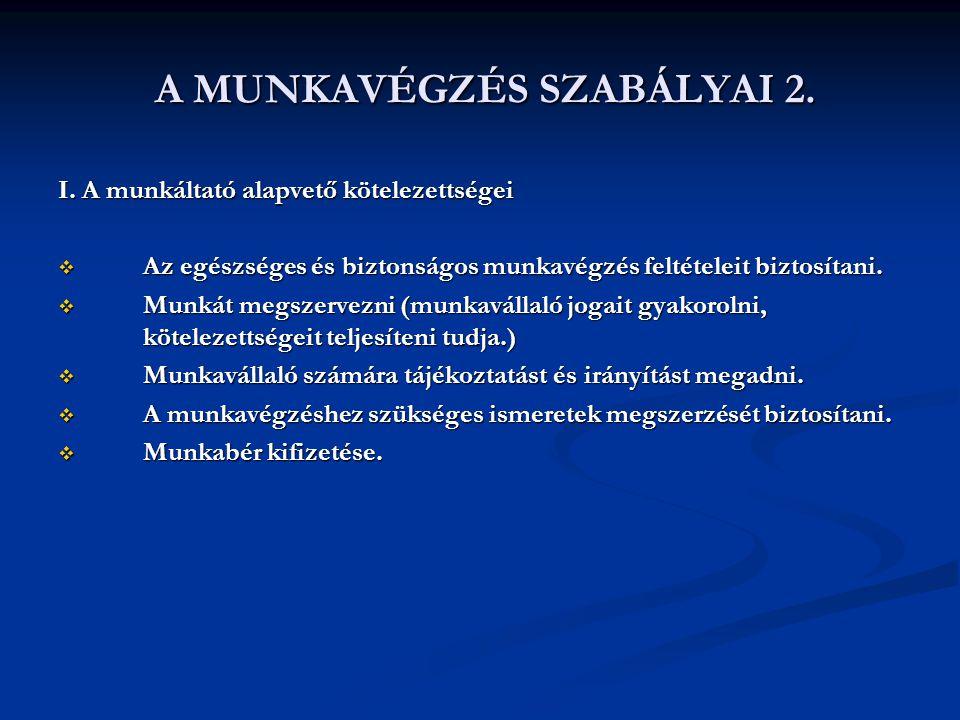 A MUNKAVÉGZÉS SZABÁLYAI 2. A MUNKAVÉGZÉS SZABÁLYAI 2. I. A munkáltató alapvető kötelezettségei  Az egészséges és biztonságos munkavégzés feltételeit
