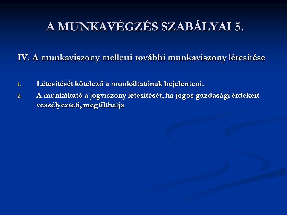 A MUNKAVÉGZÉS SZABÁLYAI 5. A MUNKAVÉGZÉS SZABÁLYAI 5. IV. A munkaviszony melletti további munkaviszony létesítése 1. Létesítését kötelező a munkáltató