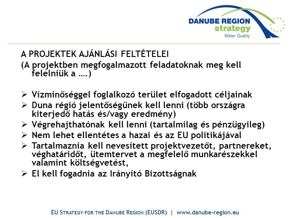 A PROJEKTEK AJÁNLÁSI FELTÉTELEI (A projektben megfogalmazott feladatoknak meg kell felelniük a ….)  Vízminőséggel foglalkozó terület elfogadott céljainak  Duna régió jelentőségűnek kell lenni (több országra kiterjedő hatás és/vagy eredmény)  Végrehajthatónak kell lenni (tartalmilag és pénzügyileg)  Nem lehet ellentétes a hazai és az EU politikájával  Tartalmaznia kell nevesített projektvezetőt, partnereket, véghatáridőt, ütemtervet a megfelelő munkarészekkel valamint költségvetést,  El kell fogadnia az Irányító Bizottságnak EU S TRATEGY FOR THE D ANUBE R EGION (EUSDR) | www.danube-region.eu