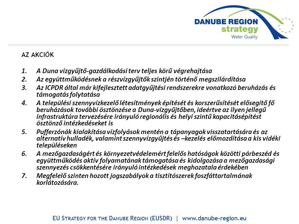 AZ AKCIÓK 1.A Duna vízgyűjtő-gazdálkodási terv teljes körű végrehajtása 2.Az együttműködésnek a részvízgyűjtők szintjén történő megszilárdítása 3.Az ICPDR által már kifejlesztett adatgyűjtési rendszerekre vonatkozó beruházás és támogatás folytatása 4.A települési szennyvízkezelő létesítmények építését és korszerűsítését elősegítő fő beruházások további ösztönzése a Duna-vízgyűjtőben, ideértve az ilyen jellegű infrastruktúra tervezésére irányuló regionális és helyi szintű kapacitásépítést ösztönző intézkedéseket is 5.Pufferzónák kialakítása vízfolyások mentén a tápanyagok visszatartására és az alternatív hulladék, valamint szennyvízgyűjtés és –kezelés előmozdítása a kis vidéki településeken 6.A mezőgazdaságért és környezetvédelemért felelős hatóságok közötti párbeszéd és együttműködés aktív folyamatának támogatása és kidolgozása a mezőgazdasági szennyezés csökkentésére irányuló intézkedések meghozatala érdekében 7.Megfelelő szinten hozott jogszabályok a tisztítószerek foszfáttartalmának korlátozására.
