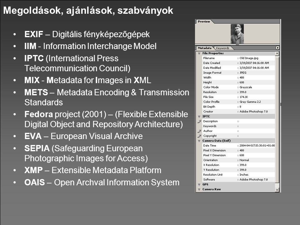 Megoldások, ajánlások, szabványok EXIF – Digitális fényképezőgépek IIM - Information Interchange Model IPTC (International Press Telecommunication Council) MIX - Metadata for Images in XML METS – Metadata Encoding & Transmission Standards Fedora project (2001) – (Flexible Extensible Digital Object and Repository Architecture) EVA – European Visual Archive SEPIA (Safeguarding European Photographic Images for Access) XMP – Extensible Metadata Platform OAIS – Open Archval Information System