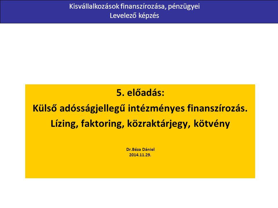 5. előadás: Külső adósságjellegű intézményes finanszírozás. Lízing, faktoring, közraktárjegy, kötvény Dr.Béza Dániel 2014.11.29. Kisvállalkozások fina