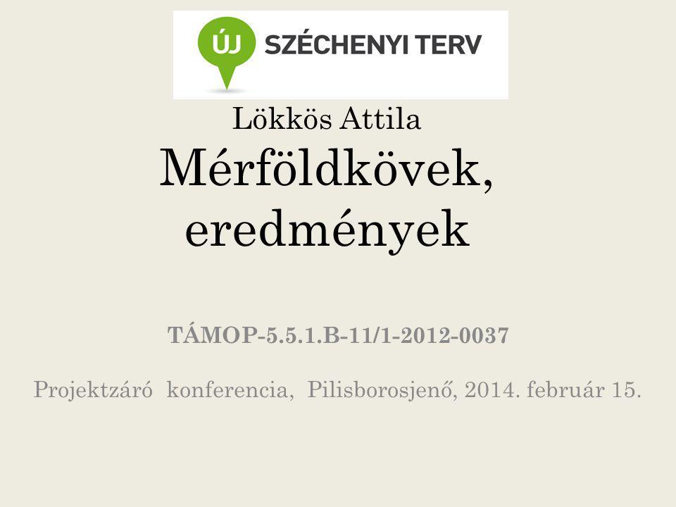 Lökkös Attila Mérföldkövek, eredmények TÁMOP-5.5.1.B-11/1-2012-0037 Projektzáró konferencia, Pilisborosjenő, 2014. február 15.