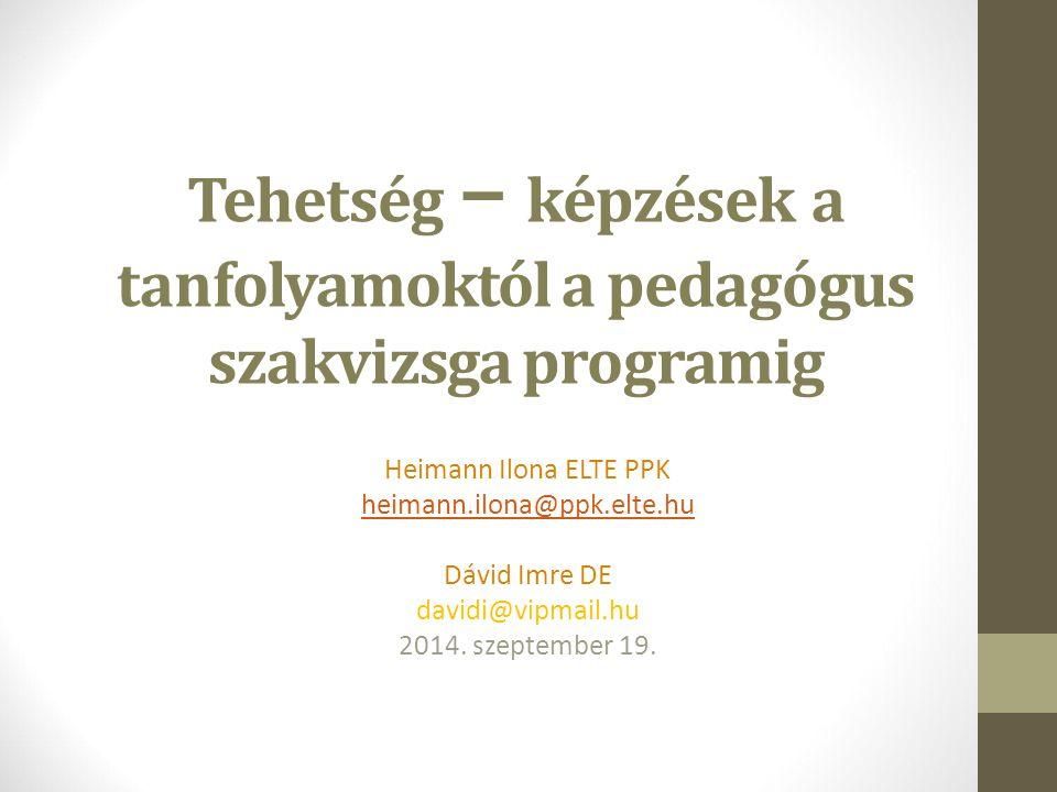 Tehetség – képzések a tanfolyamoktól a pedagógus szakvizsga programig Heimann Ilona ELTE PPK heimann.ilona@ppk.elte.hu Dávid Imre DE davidi@vipmail.hu