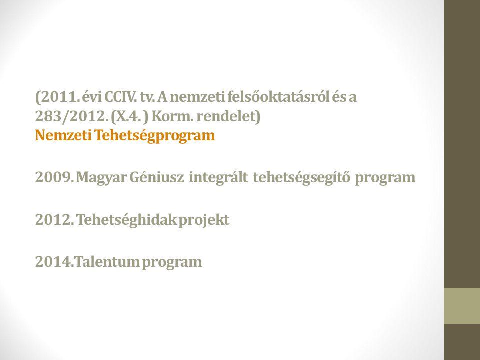 (2011. évi CCIV. tv. A nemzeti felsőoktatásról és a 283/2012. (X.4. ) Korm. rendelet) Nemzeti Tehetségprogram 2009. Magyar Géniusz integrált tehetségs