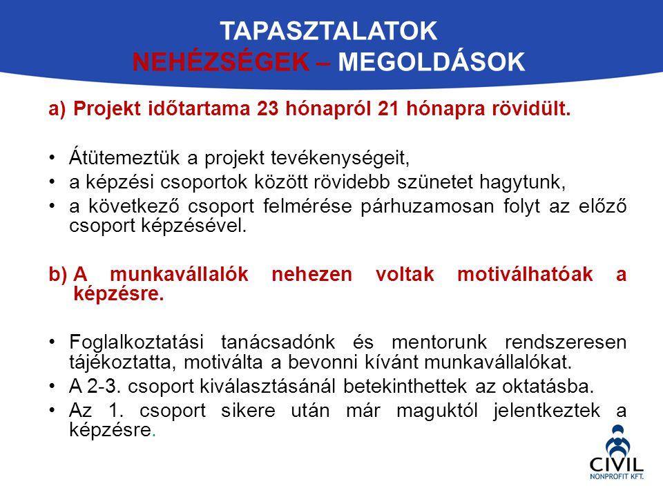 TAPASZTALATOK NEHÉZSÉGEK – MEGOLDÁSOK a)Projekt időtartama 23 hónapról 21 hónapra rövidült. Átütemeztük a projekt tevékenységeit, a képzési csoportok