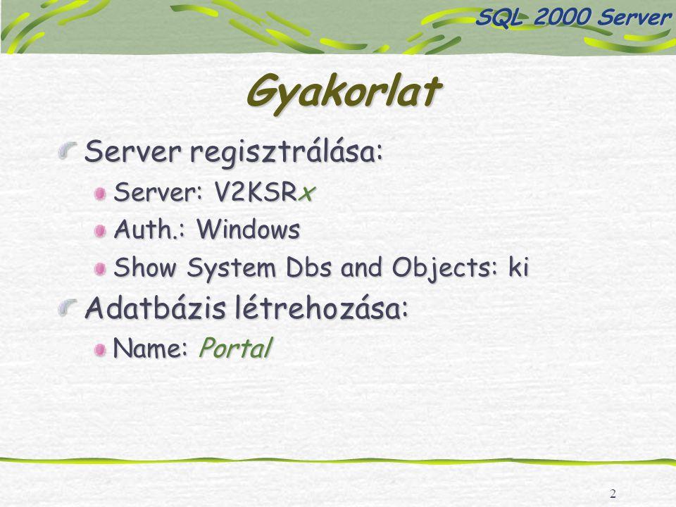 2 Gyakorlat Server regisztrálása: Server: V2KSRx Auth.: Windows Show System Dbs and Objects: ki Adatbázis létrehozása: Name: Portal SQL 2000 Server