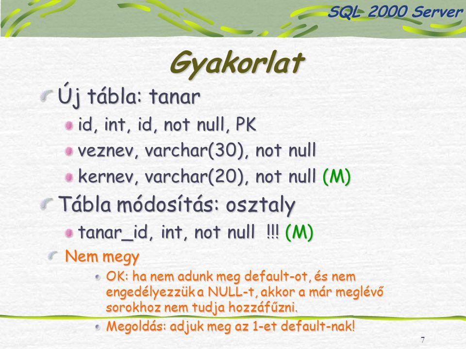 7 Gyakorlat Új tábla: tanar id, int, id, not null, PK veznev, varchar(30), not null kernev, varchar(20), not null (M) Tábla módosítás: osztaly tanar_id, int, not null !!.
