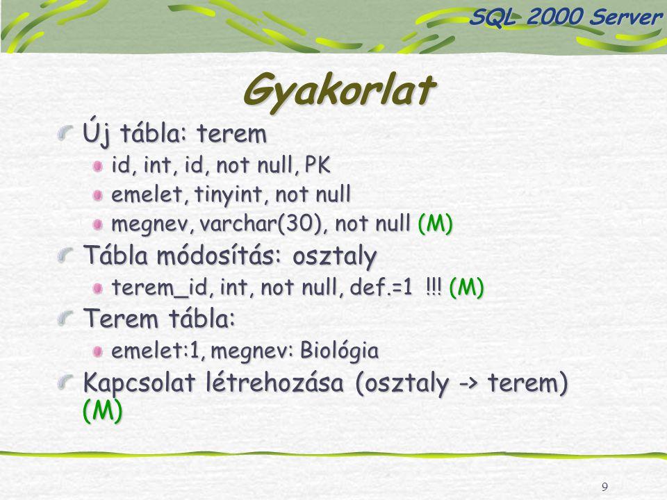 9 Gyakorlat Új tábla: terem id, int, id, not null, PK emelet, tinyint, not null megnev, varchar(30), not null (M) Tábla módosítás: osztaly terem_id, int, not null, def.=1 !!.
