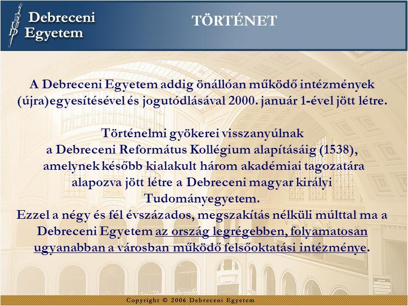 TÖRTÉNET A Debreceni Egyetem addig önállóan működő intézmények (újra)egyesítésével és jogutódlásával 2000. január 1-ével jött létre. Történelmi gyöker